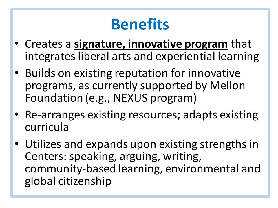 Benefits Creates a signature, innovative program that integrates liberal arts and experiential learning Builds on existing reputation for innovative programs, as currently supported by Mellon Foundation (e.g., NEXUS program) Re-arranges existing resources; adapts existing curricula Utilizes and expands upon existing strengths in Centers: speaking, arguing, writing, community-based learning, environmental and global citizenship