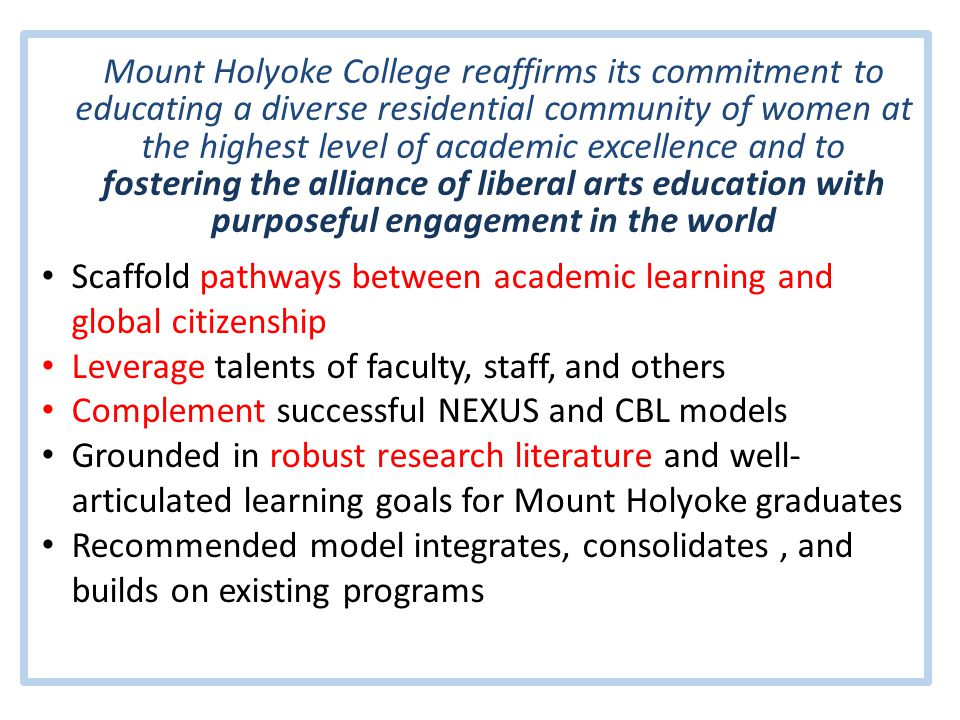 Mount Holyoke College reaffirms its commitment to educating a diverse residential community of women at the highest level of academic excellence and to fostering the alliance of liberal arts education with purposeful engagement in the world Scaffold pathways between academic learning and global citizenship Leverage talents of faculty, staff, and others Complement successful NEXUS and CBL models Grounded in robust research literature and well- articulated learning goals for Mount Holyoke graduates Recommended model integrates, consolidates, and builds on existing programs