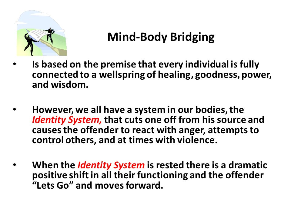 Mind-Body Bridging Is based on the premise that every individual is fully connected to a wellspring of healing, goodness, power, and wisdom.