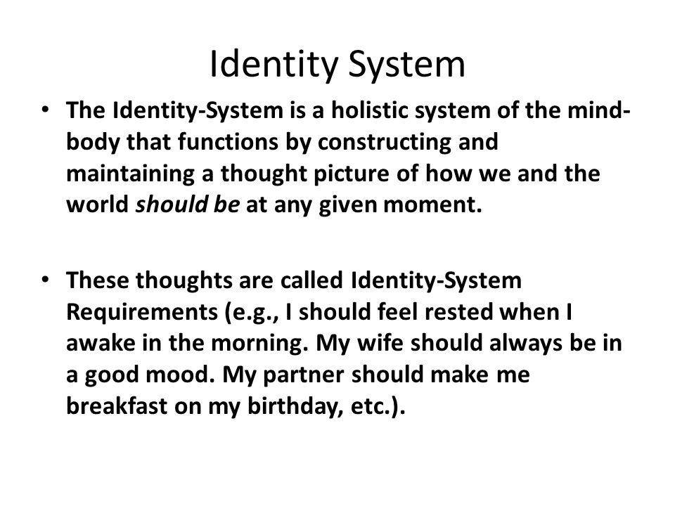 Identity System The Identity-System is a holistic system of the mind- body that functions by constructing and maintaining a thought picture of how we and the world should be at any given moment.