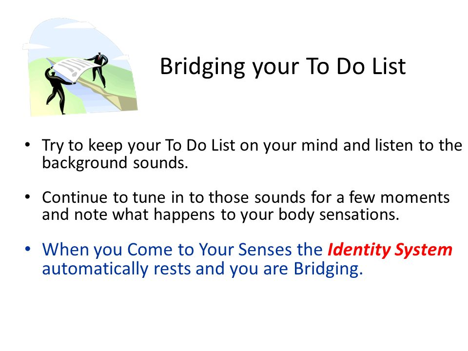 Bridging your To Do List Try to keep your To Do List on your mind and listen to the background sounds.