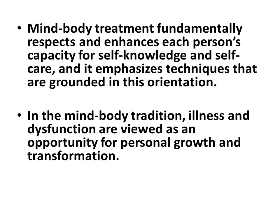 Mind-body treatment fundamentally respects and enhances each person's capacity for self-knowledge and self- care, and it emphasizes techniques that are grounded in this orientation.