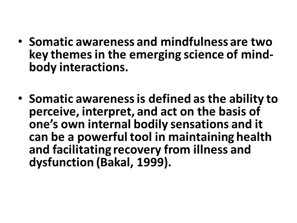 Somatic awareness and mindfulness are two key themes in the emerging science of mind- body interactions.
