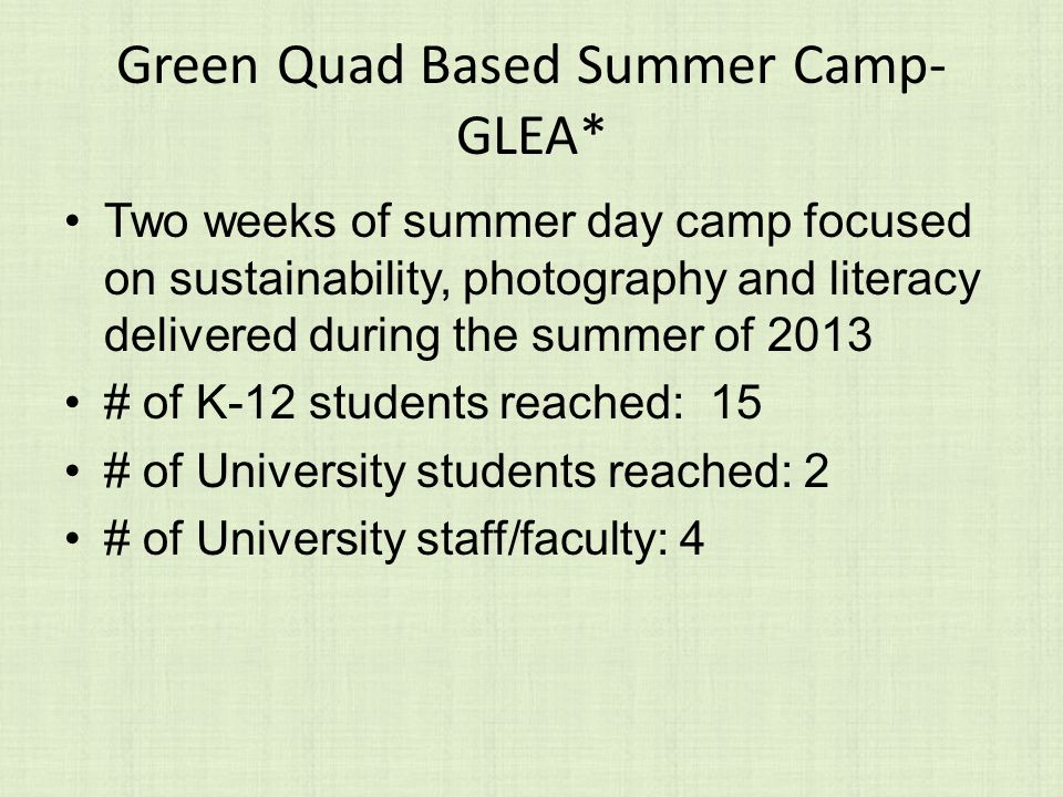 Green Quad Based Summer Camp- GLEA* Two weeks of summer day camp focused on sustainability, photography and literacy delivered during the summer of 2013 # of K-12 students reached: 15 # of University students reached: 2 # of University staff/faculty: 4