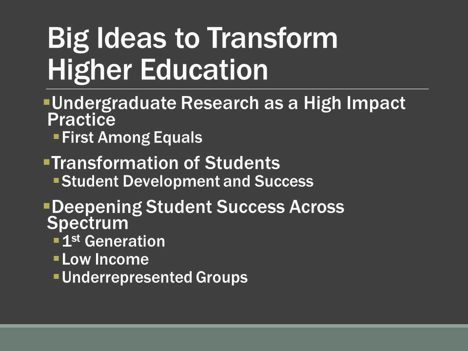 Big Ideas to Transform Higher Education  Undergraduate Research as a High Impact Practice  First Among Equals  Transformation of Students  Student Development and Success  Deepening Student Success Across Spectrum  1 st Generation  Low Income  Underrepresented Groups