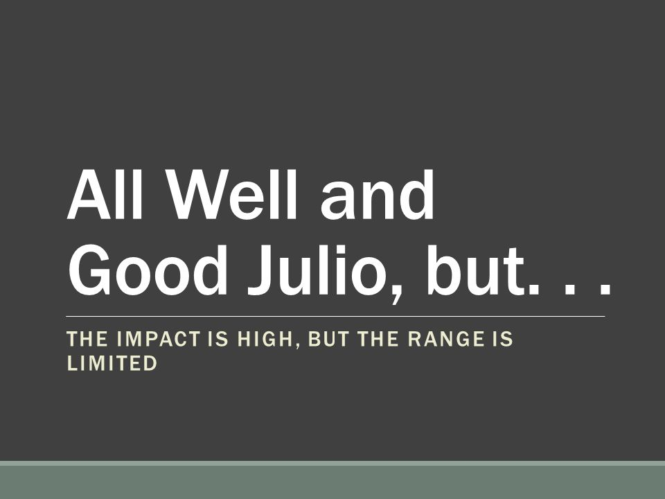All Well and Good Julio, but... THE IMPACT IS HIGH, BUT THE RANGE IS LIMITED