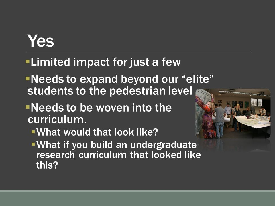 Yes  Limited impact for just a few  Needs to expand beyond our elite students to the pedestrian level  Needs to be woven into the curriculum.