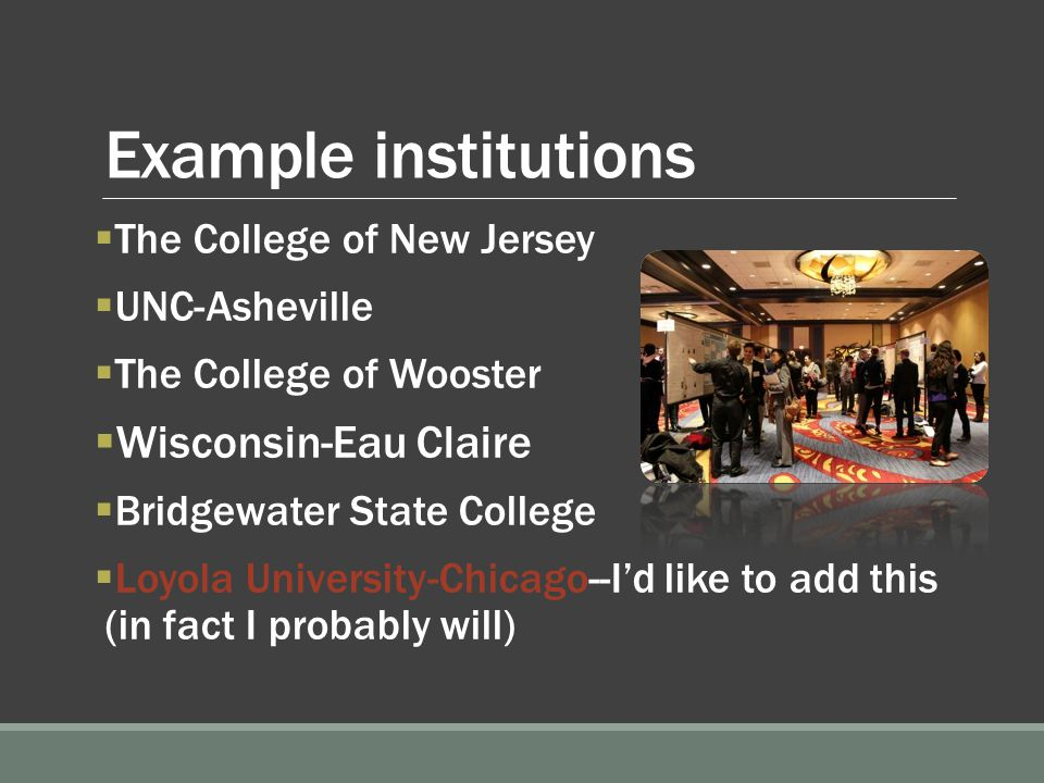 Example institutions  The College of New Jersey  UNC-Asheville  The College of Wooster  Wisconsin-Eau Claire  Bridgewater State College  Loyola University-Chicago--I'd like to add this (in fact I probably will)