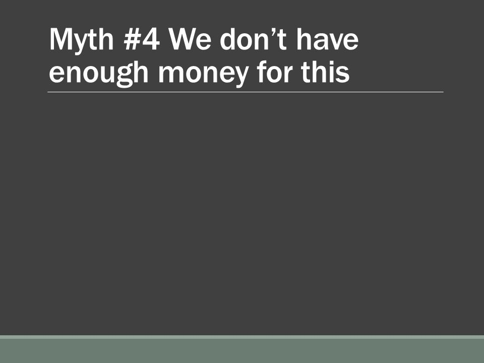 Myth #4 We don't have enough money for this