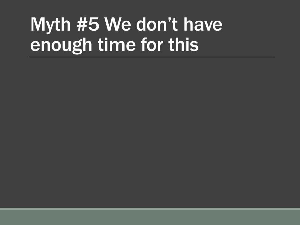 Myth #5 We don't have enough time for this