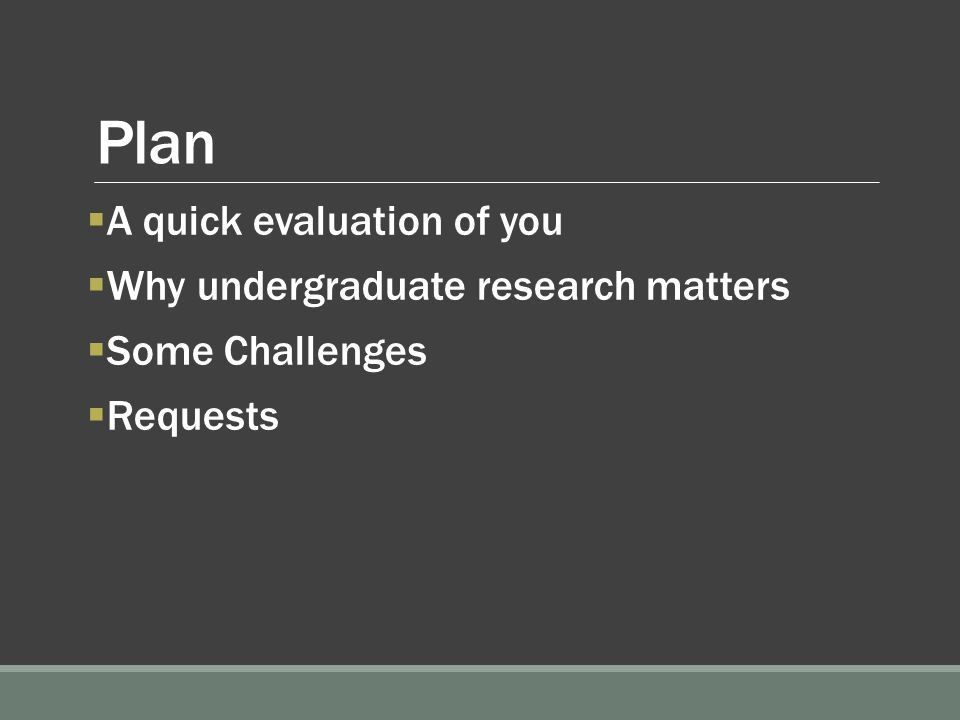Plan  A quick evaluation of you  Why undergraduate research matters  Some Challenges  Requests