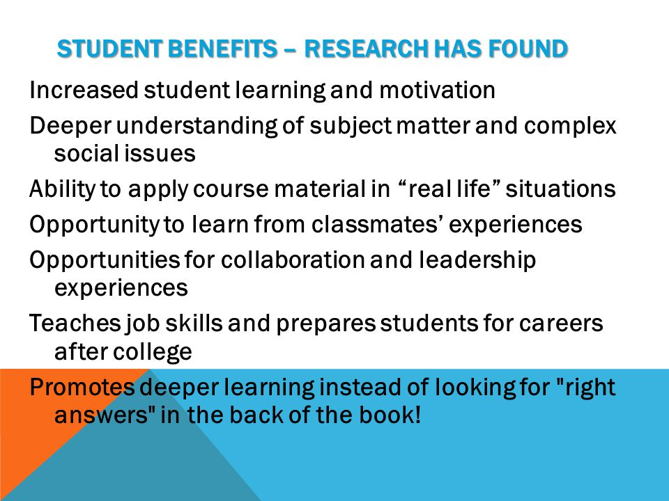 STUDENT BENEFITS – RESEARCH HAS FOUND Increased student learning and motivation Deeper understanding of subject matter and complex social issues Ability to apply course material in real life situations Opportunity to learn from classmates' experiences Opportunities for collaboration and leadership experiences Teaches job skills and prepares students for careers after college Promotes deeper learning instead of looking for right answers in the back of the book!