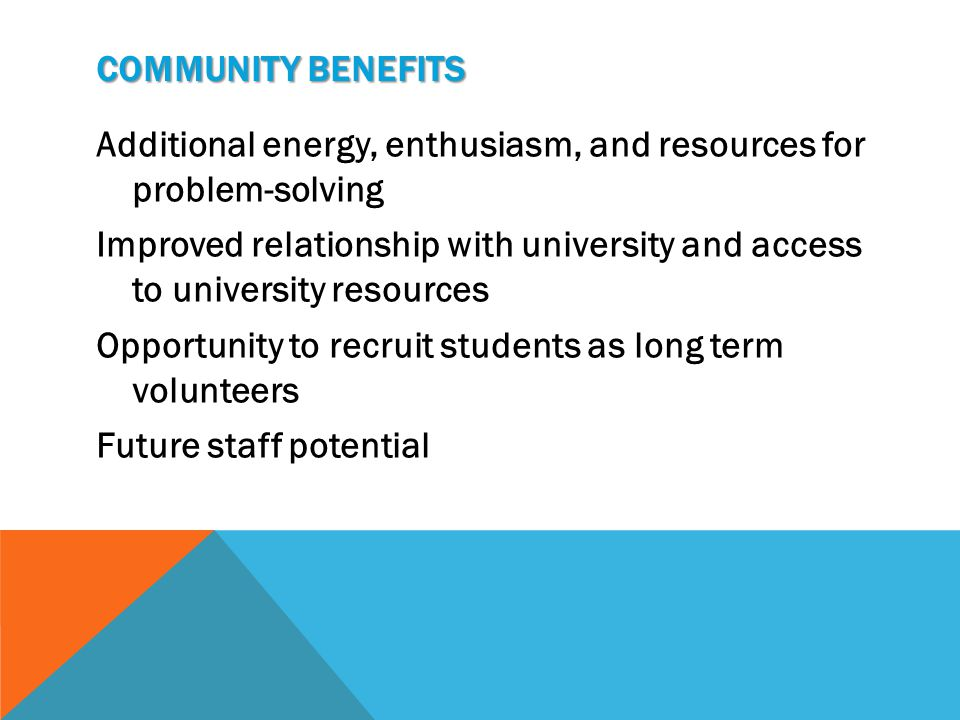 COMMUNITY BENEFITS Additional energy, enthusiasm, and resources for problem-solving Improved relationship with university and access to university res