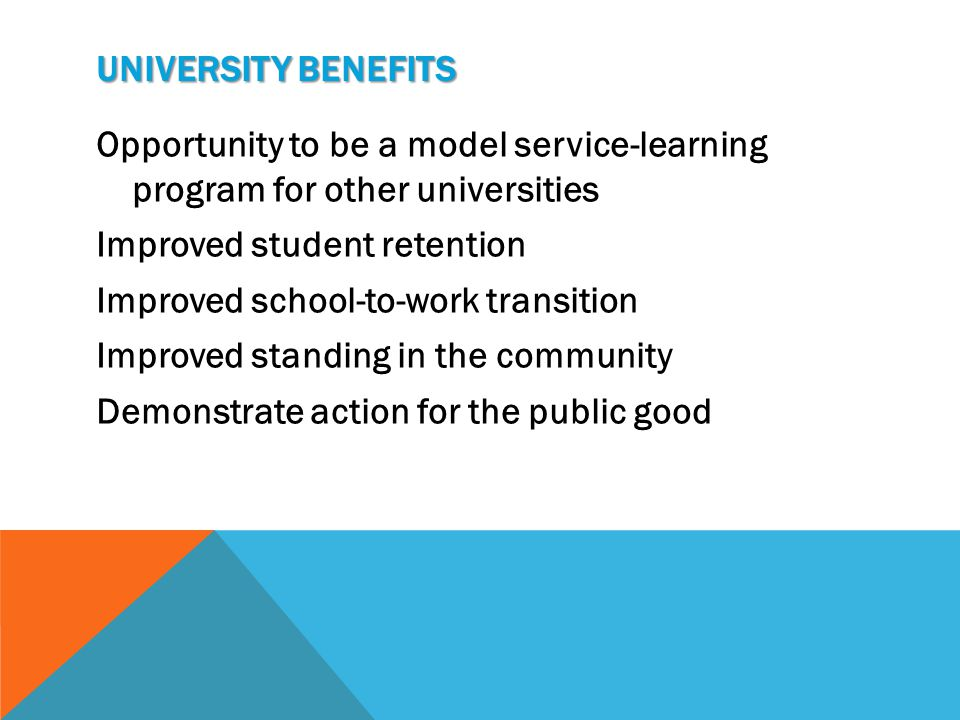 UNIVERSITY BENEFITS Opportunity to be a model service-learning program for other universities Improved student retention Improved school-to-work transition Improved standing in the community Demonstrate action for the public good