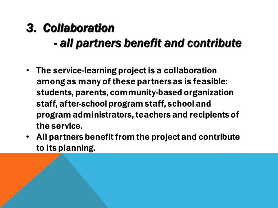 3. Collaboration - all partners benefit and contribute - all partners benefit and contribute The service-learning project is a collaboration among as