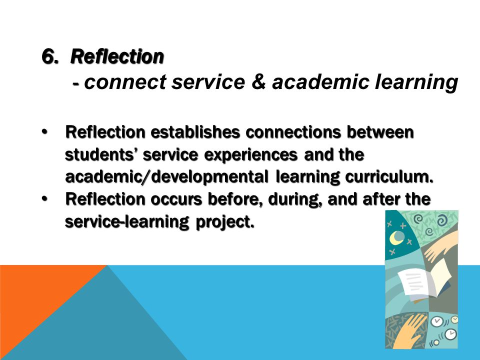 6. Reflection - - connect service & academic learning Reflection establishes connections between students' service experiences and the academic/develo