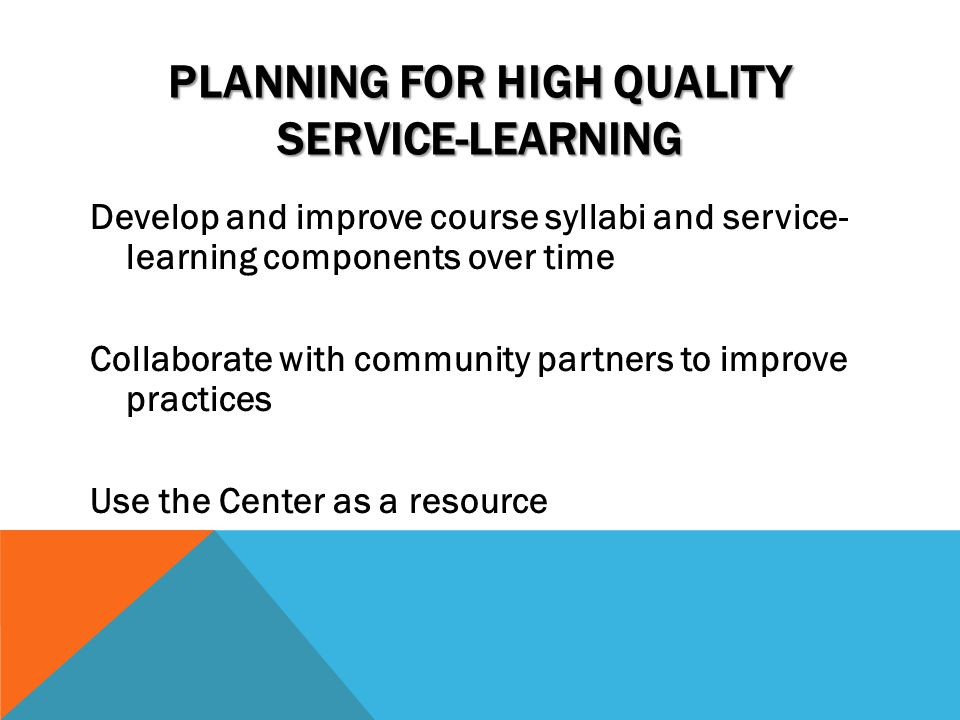 PLANNING FOR HIGH QUALITY SERVICE-LEARNING Develop and improve course syllabi and service- learning components over time Collaborate with community pa