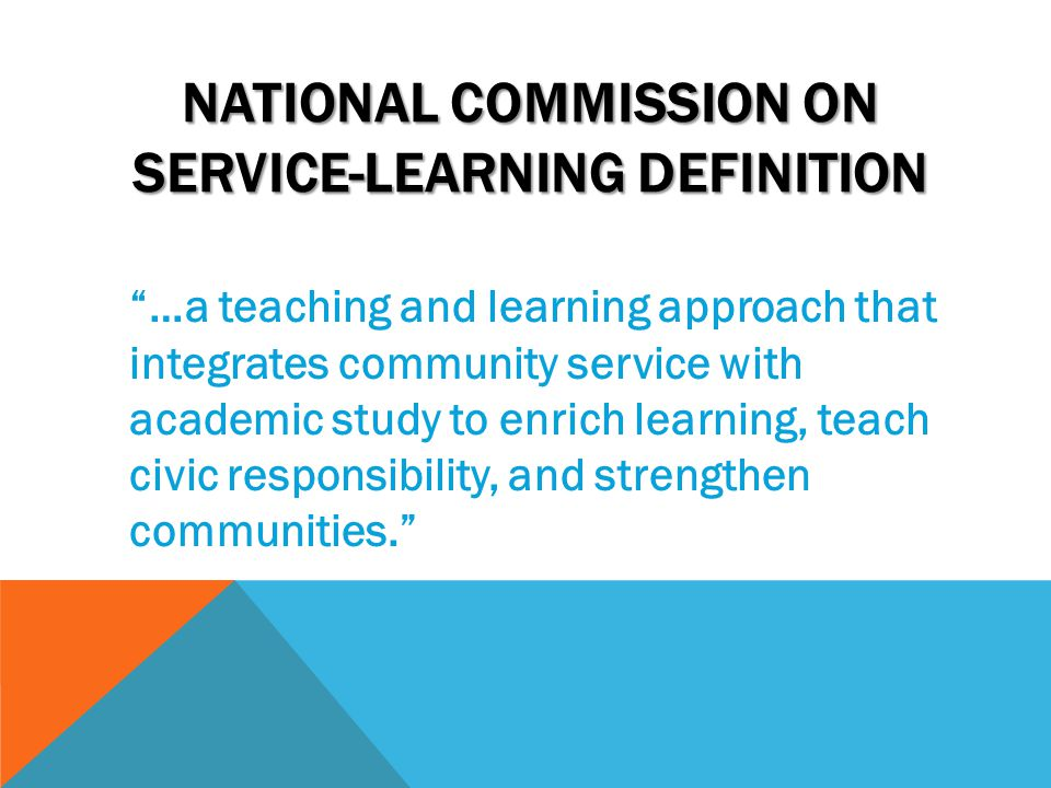 NATIONAL COMMISSION ON SERVICE-LEARNING DEFINITION …a teaching and learning approach that integrates community service with academic study to enrich learning, teach civic responsibility, and strengthen communities.