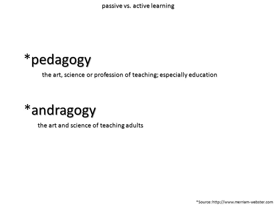the art, science or profession of teaching; especially education the art and science of teaching adults pedagogy *pedagogy andragogy *andragogy *Source: http://www.merriam-webster.com passive vs.