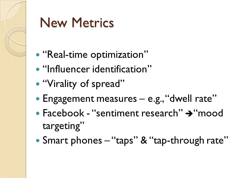 New Metrics Real-time optimization Influencer identification Virality of spread Engagement measures – e.g., dwell rate Facebook - sentiment research  mood targeting Smart phones – taps & tap-through rate