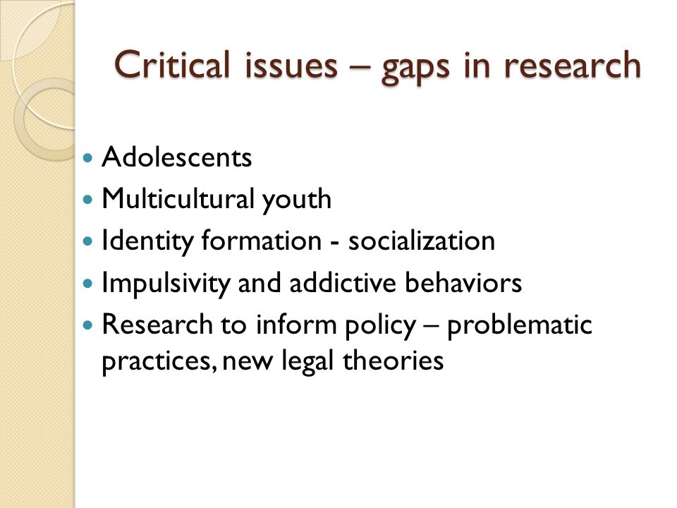 Critical issues – gaps in research Adolescents Multicultural youth Identity formation - socialization Impulsivity and addictive behaviors Research to inform policy – problematic practices, new legal theories