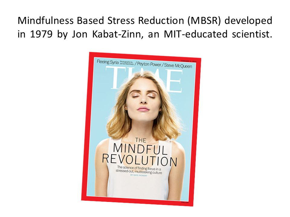 Mindfulness Based Stress Reduction (MBSR) developed in 1979 by Jon Kabat-Zinn, an MIT-educated scientist.