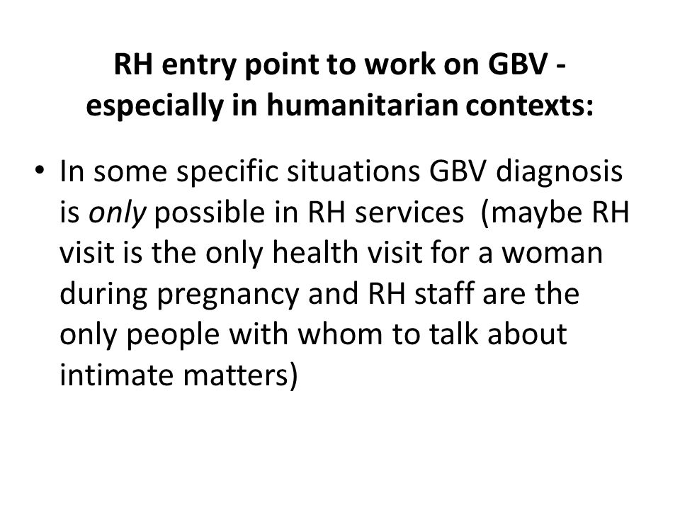RH entry point to work on GBV - especially in humanitarian contexts: In some specific situations GBV diagnosis is only possible in RH services (maybe RH visit is the only health visit for a woman during pregnancy and RH staff are the only people with whom to talk about intimate matters)