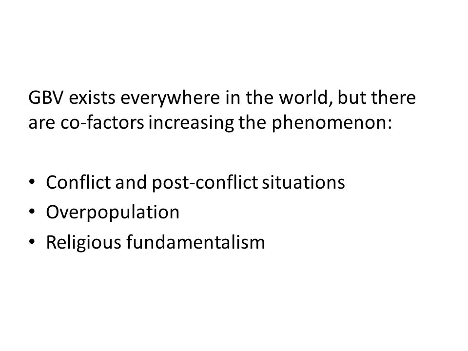 GBV exists everywhere in the world, but there are co-factors increasing the phenomenon: Conflict and post-conflict situations Overpopulation Religious fundamentalism