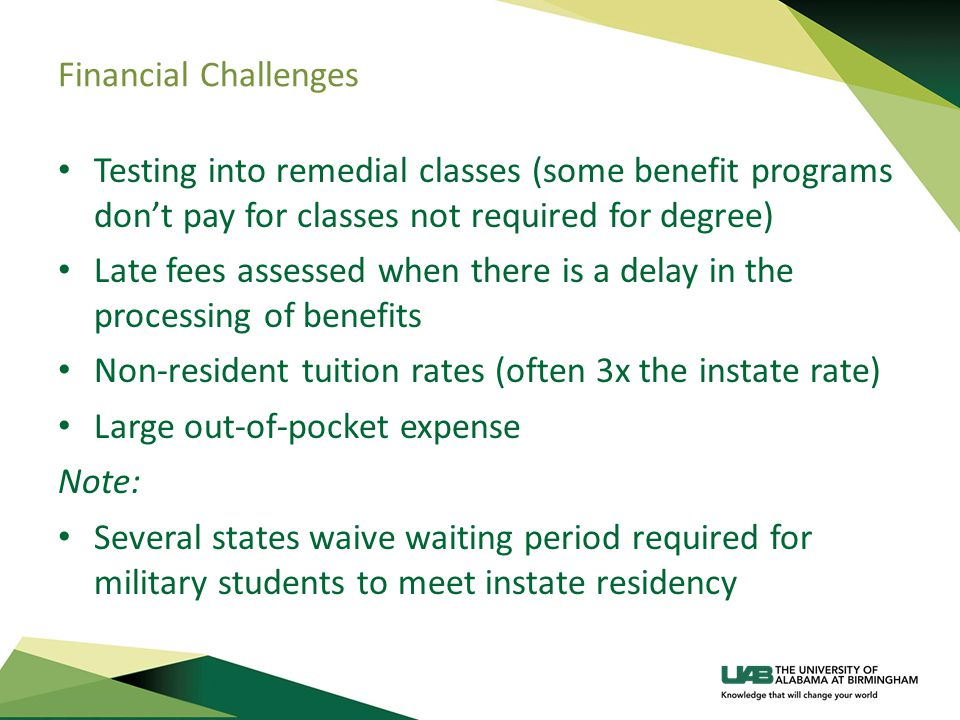 Financial Challenges Testing into remedial classes (some benefit programs don't pay for classes not required for degree) Late fees assessed when there is a delay in the processing of benefits Non-resident tuition rates (often 3x the instate rate) Large out-of-pocket expense Note: Several states waive waiting period required for military students to meet instate residency