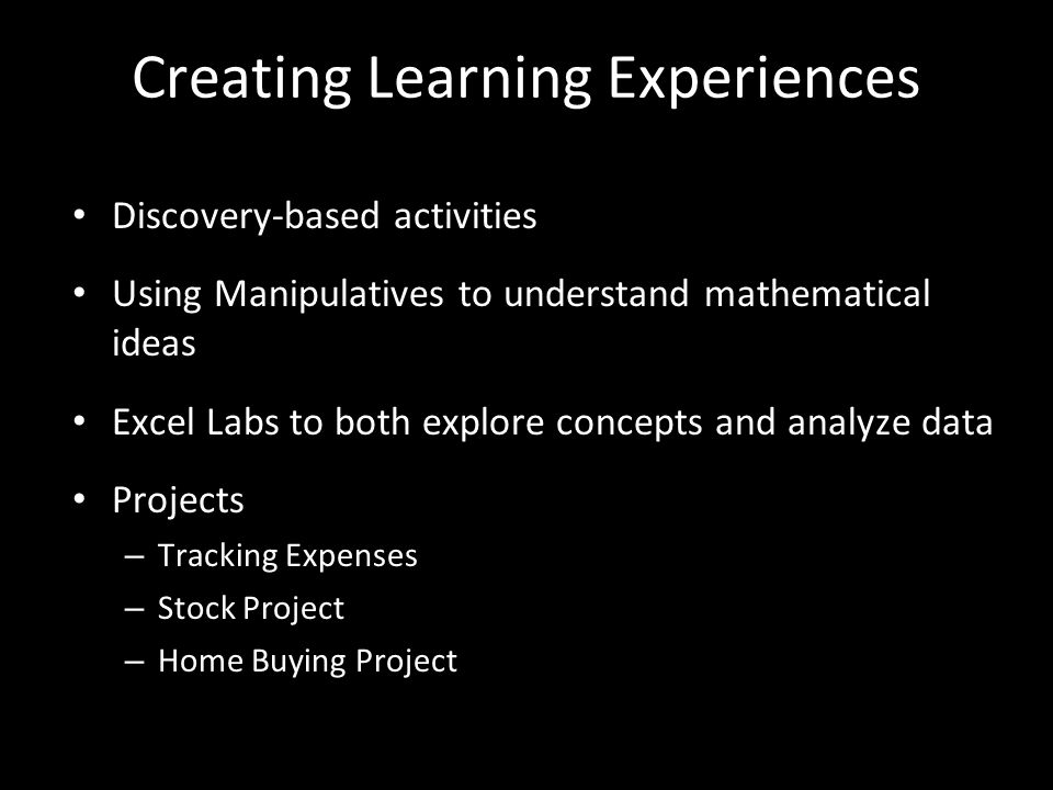 Creating Learning Experiences Discovery-based activities Using Manipulatives to understand mathematical ideas Excel Labs to both explore concepts and