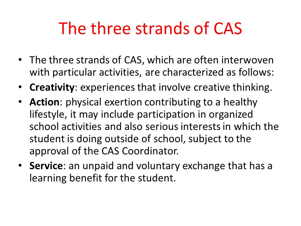 The three strands of CAS The three strands of CAS, which are often interwoven with particular activities, are characterized as follows: Creativity: experiences that involve creative thinking.