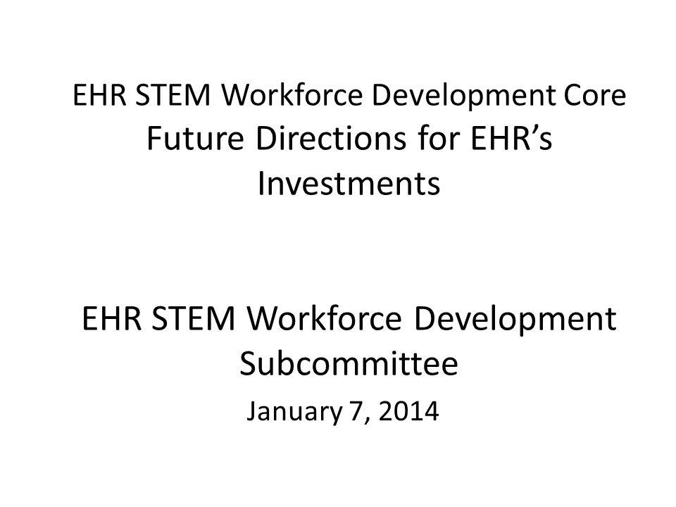 EHR STEM Workforce Development Core Future Directions for EHR's Investments EHR STEM Workforce Development Subcommittee January 7, 2014