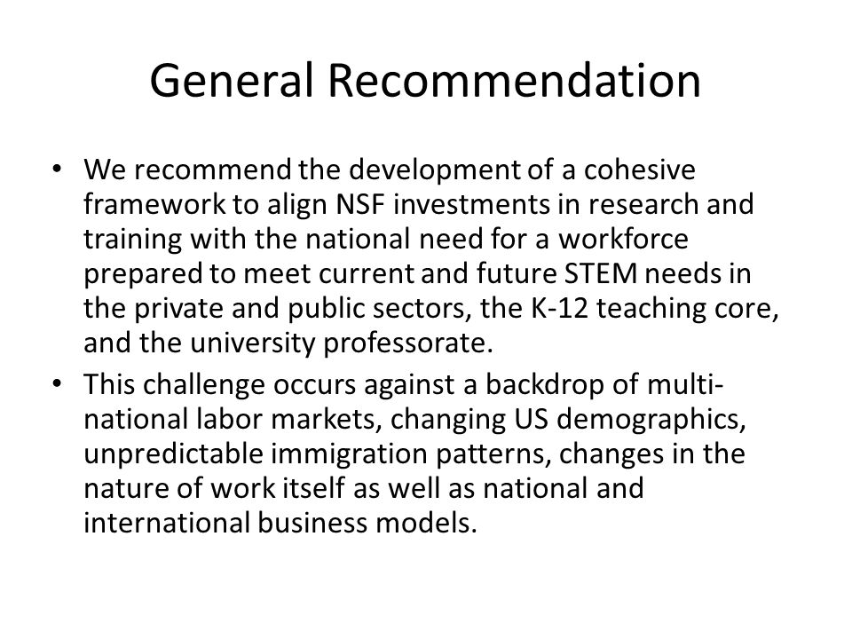 General Recommendation We recommend the development of a cohesive framework to align NSF investments in research and training with the national need f