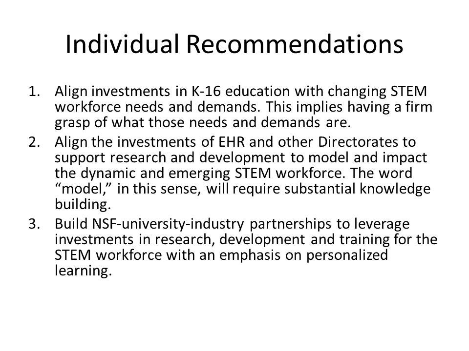 Individual Recommendations 1.Align investments in K-16 education with changing STEM workforce needs and demands. This implies having a firm grasp of w