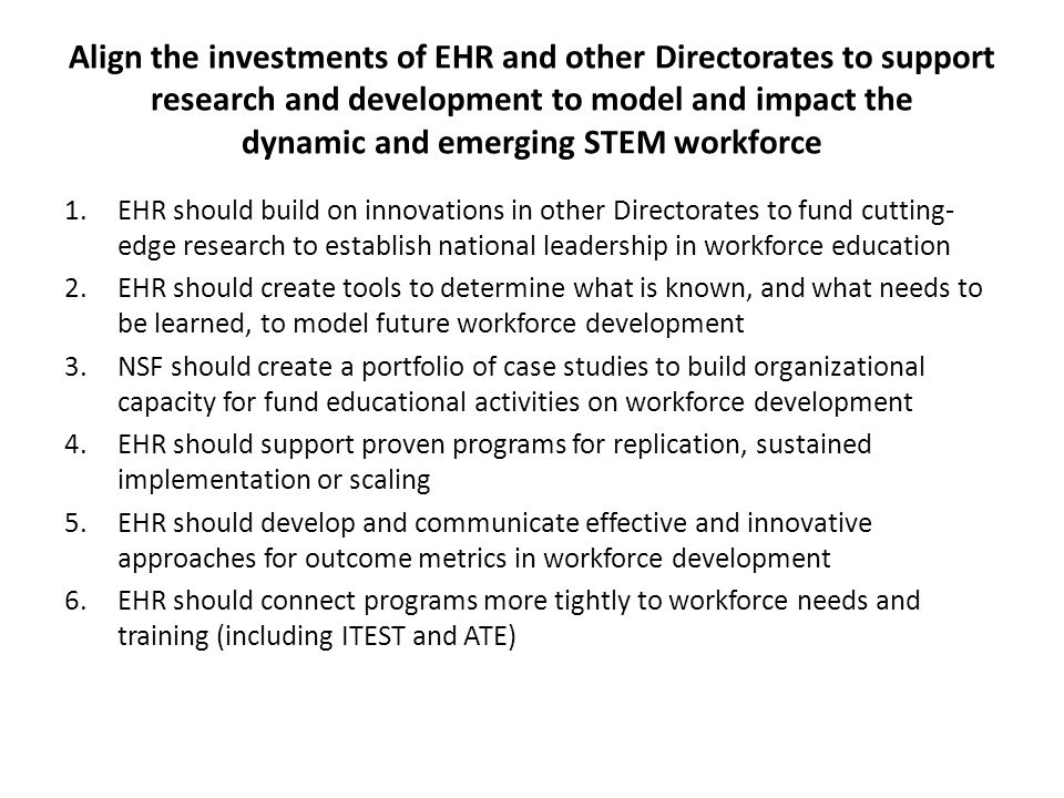 Align the investments of EHR and other Directorates to support research and development to model and impact the dynamic and emerging STEM workforce 1.