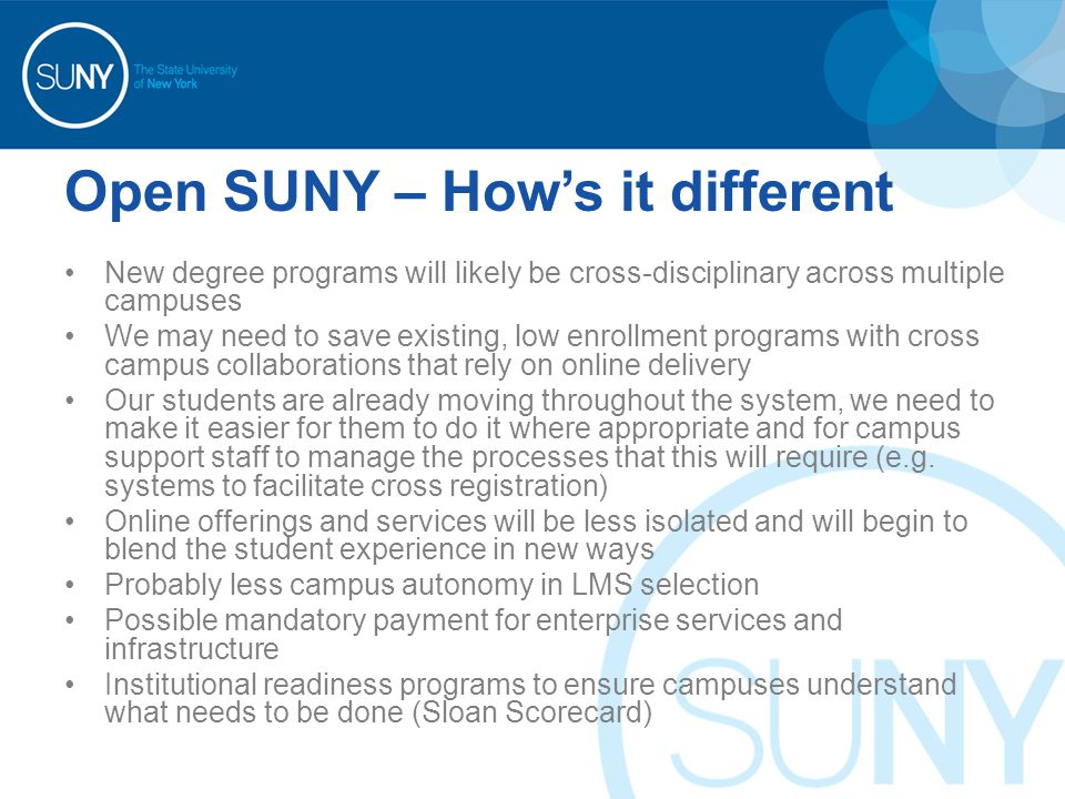Open SUNY – How's it different New degree programs will likely be cross-disciplinary across multiple campuses We may need to save existing, low enrollment programs with cross campus collaborations that rely on online delivery Our students are already moving throughout the system, we need to make it easier for them to do it where appropriate and for campus support staff to manage the processes that this will require (e.g.