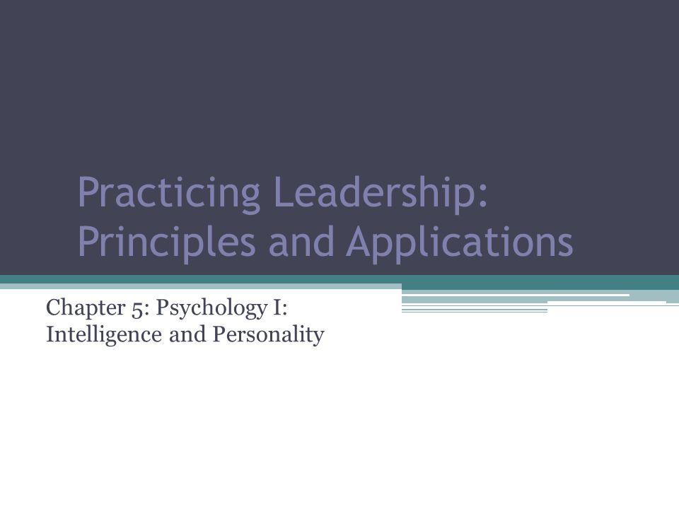 Practicing Leadership: Principles and Applications Chapter 5: Psychology I: Intelligence and Personality