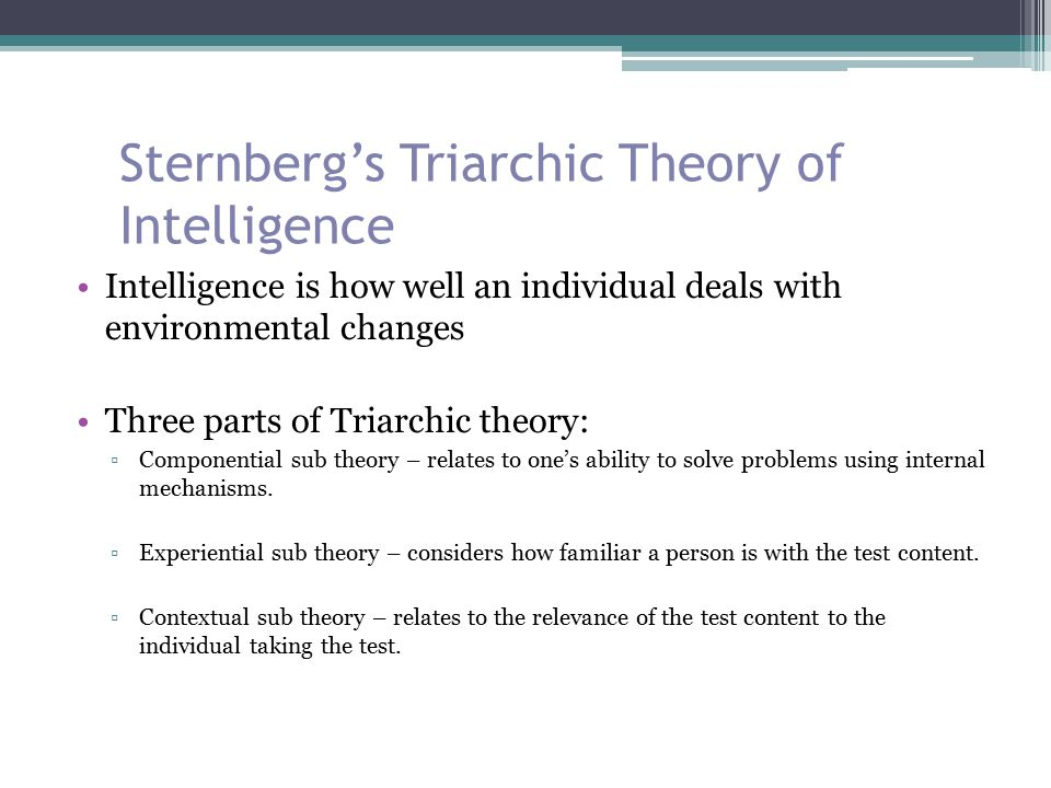 Sternberg's Triarchic Theory of Intelligence Intelligence is how well an individual deals with environmental changes Three parts of Triarchic theory: ▫Componential sub theory – relates to one's ability to solve problems using internal mechanisms.