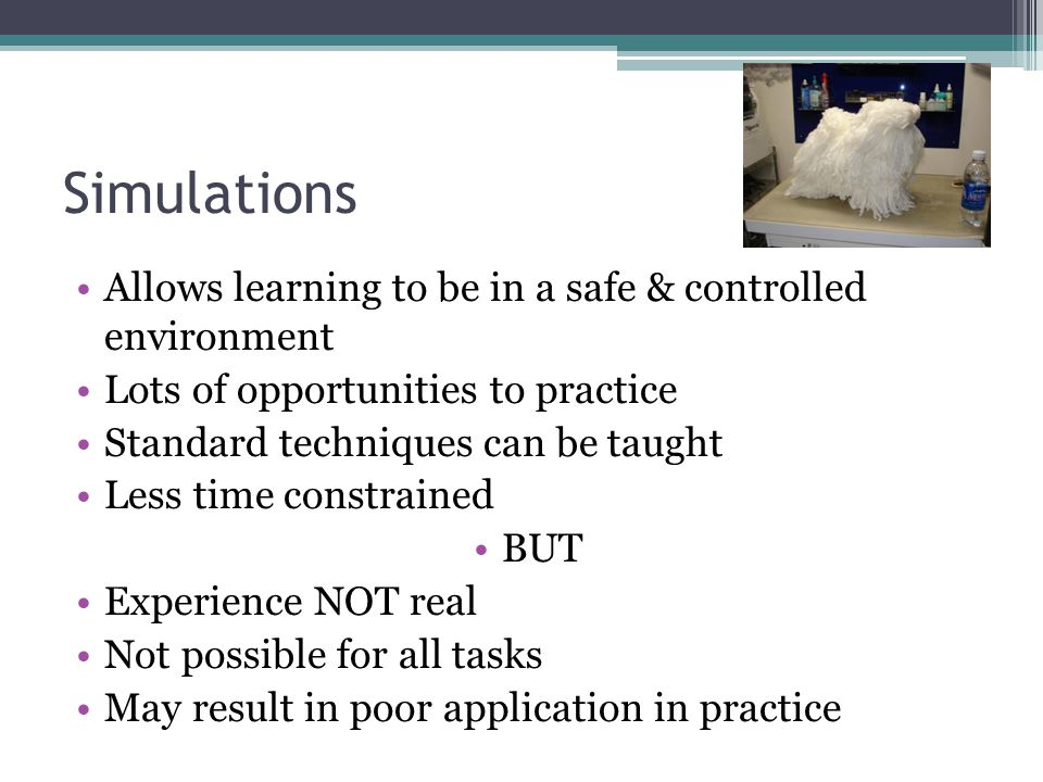 Simulations Allows learning to be in a safe & controlled environment Lots of opportunities to practice Standard techniques can be taught Less time con