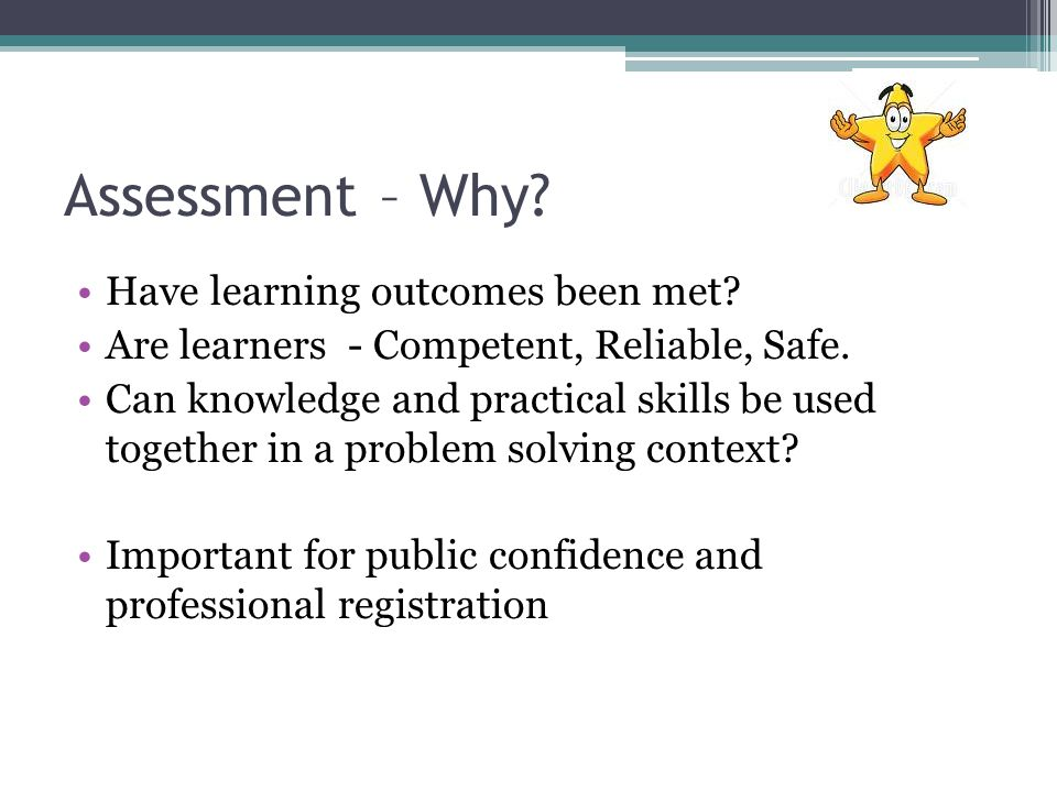 Assessment – Why? Have learning outcomes been met? Are learners - Competent, Reliable, Safe. Can knowledge and practical skills be used together in a