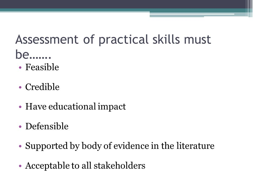 Assessment of practical skills must be……. Feasible Credible Have educational impact Defensible Supported by body of evidence in the literature Accepta