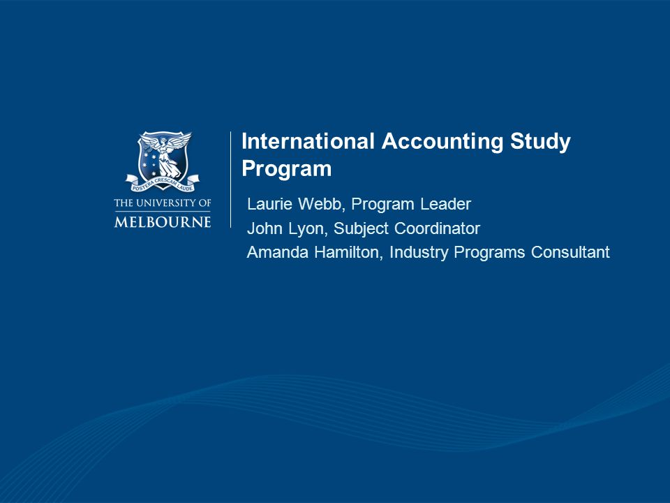 International Accounting Study Program Laurie Webb, Program Leader John Lyon, Subject Coordinator Amanda Hamilton, Industry Programs Consultant