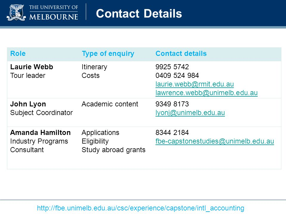 Contact Details http://fbe.unimelb.edu.au/csc/experience/capstone/intl_accounting RoleType of enquiryContact details Laurie Webb Tour leader Itinerary Costs 9925 5742 0409 524 984 laurie.webb@rmit.edu.au lawrence.webb@unimelb.edu.au John Lyon Subject Coordinator Academic content9349 8173 lyonj@unimelb.edu.au Amanda Hamilton Industry Programs Consultant Applications Eligibility Study abroad grants 8344 2184 fbe-capstonestudies@unimelb.edu.au