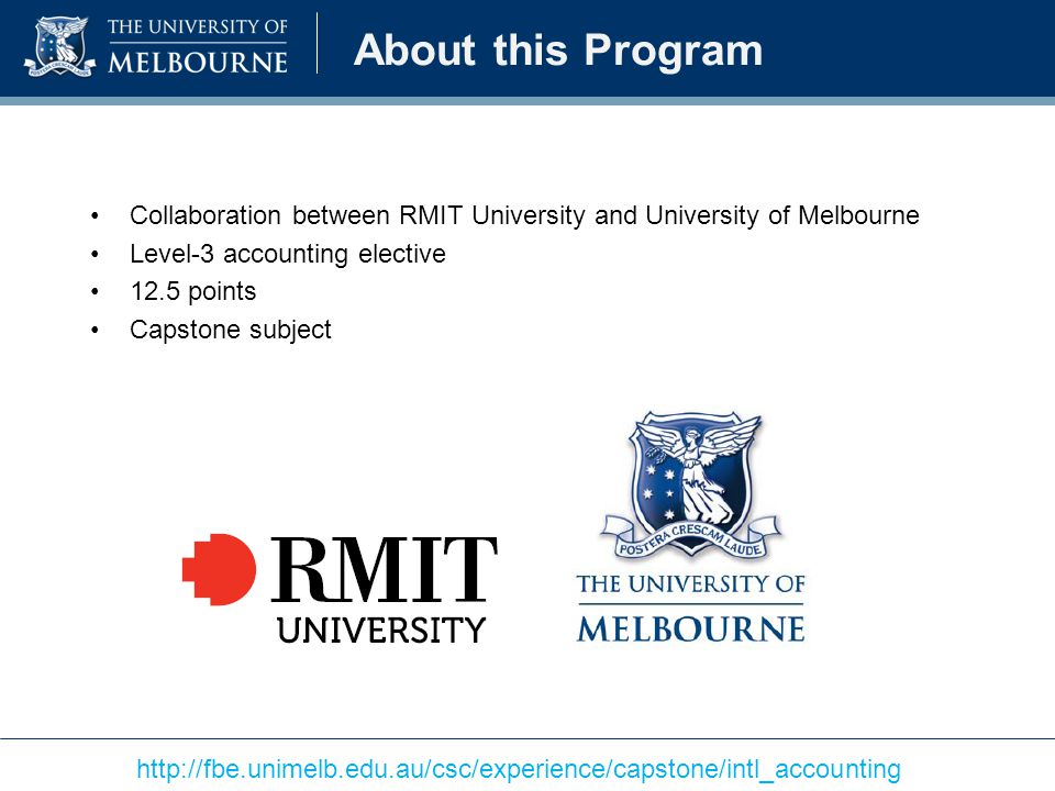 About this Program Collaboration between RMIT University and University of Melbourne Level-3 accounting elective 12.5 points Capstone subject http://fbe.unimelb.edu.au/csc/experience/capstone/intl_accounting