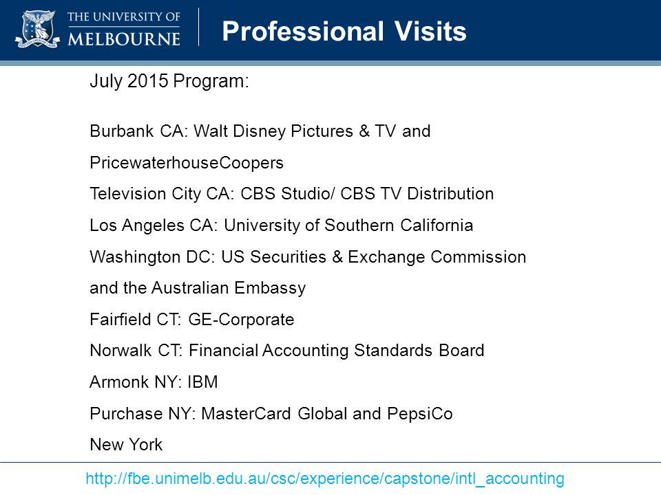 Professional Visits http://fbe.unimelb.edu.au/csc/experience/capstone/intl_accounting July 2015 Program: Burbank CA: Walt Disney Pictures & TV and PricewaterhouseCoopers Television City CA: CBS Studio/ CBS TV Distribution Los Angeles CA: University of Southern California Washington DC: US Securities & Exchange Commission and the Australian Embassy Fairfield CT: GE-Corporate Norwalk CT: Financial Accounting Standards Board Armonk NY: IBM Purchase NY: MasterCard Global and PepsiCo New York