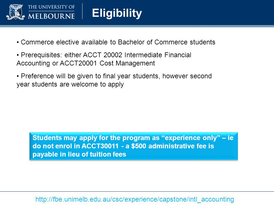 Eligibility Commerce elective available to Bachelor of Commerce students Prerequisites: either ACCT 20002 Intermediate Financial Accounting or ACCT20001 Cost Management Preference will be given to final year students, however second year students are welcome to apply Students may apply for the program as experience only – ie do not enrol in ACCT30011 - a $500 administrative fee is payable in lieu of tuition fees http://fbe.unimelb.edu.au/csc/experience/capstone/intl_accounting