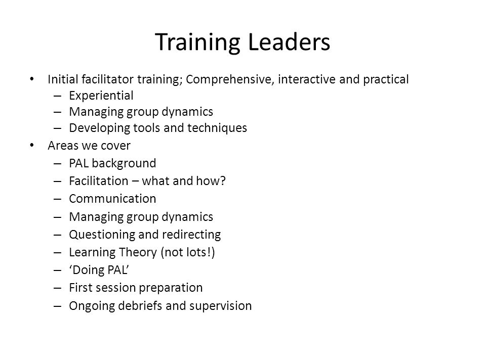Training Leaders Initial facilitator training; Comprehensive, interactive and practical – Experiential – Managing group dynamics – Developing tools and techniques Areas we cover – PAL background – Facilitation – what and how.