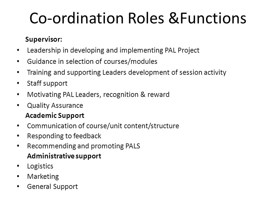 Co-ordination Roles &Functions Supervisor: Leadership in developing and implementing PAL Project Guidance in selection of courses/modules Training and supporting Leaders development of session activity Staff support Motivating PAL Leaders, recognition & reward Quality Assurance Academic Support Communication of course/unit content/structure Responding to feedback Recommending and promoting PALS Administrative support Logistics Marketing General Support