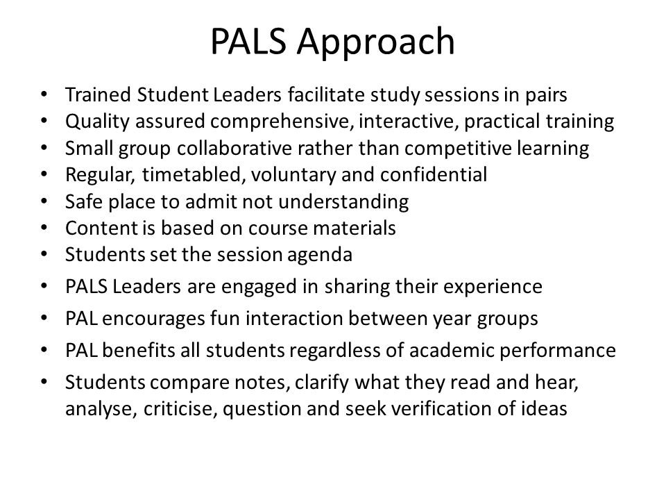 PALS Approach Trained Student Leaders facilitate study sessions in pairs Quality assured comprehensive, interactive, practical training Small group collaborative rather than competitive learning Regular, timetabled, voluntary and confidential Safe place to admit not understanding Content is based on course materials Students set the session agenda PALS Leaders are engaged in sharing their experience PAL encourages fun interaction between year groups PAL benefits all students regardless of academic performance Students compare notes, clarify what they read and hear, analyse, criticise, question and seek verification of ideas