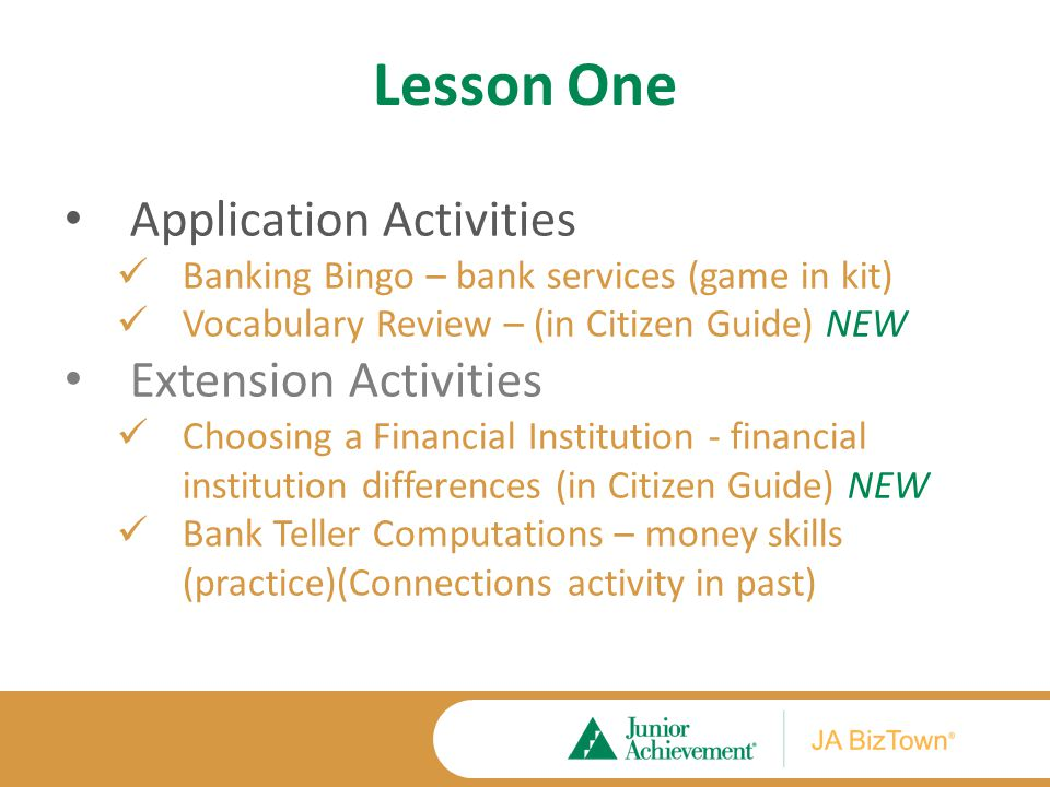 Lesson One Application Activities Banking Bingo – bank services (game in kit) Vocabulary Review – (in Citizen Guide) NEW Extension Activities Choosing a Financial Institution - financial institution differences (in Citizen Guide) NEW Bank Teller Computations – money skills (practice)(Connections activity in past)